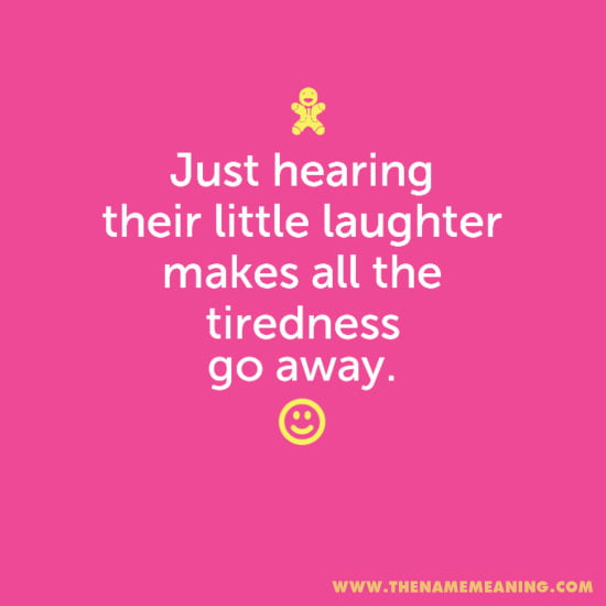 quote - Just hearing their little laughter makes all the tiredness go away.