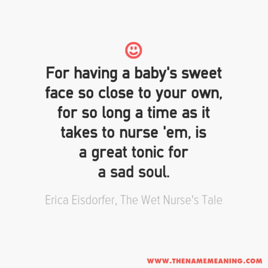 quote for new baby: For having a baby's sweet face so close to your own, for so long a time as it takes to nurse 'em, is a great tonic for a sad soul.