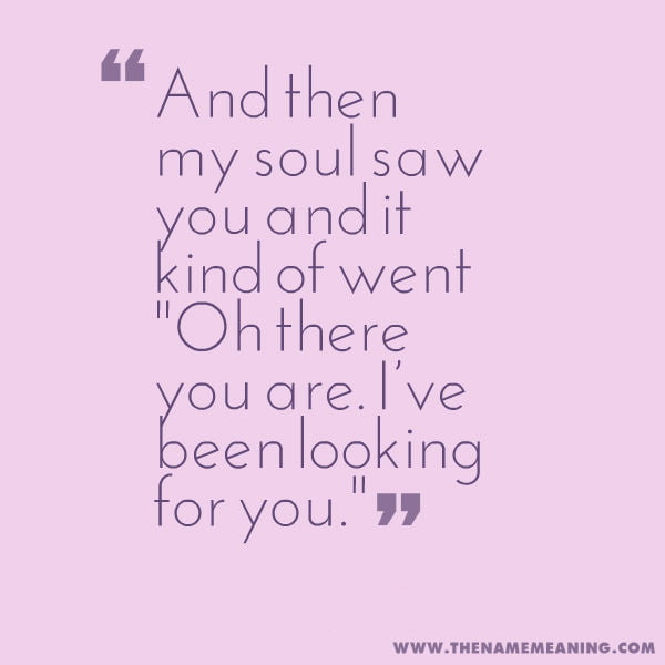 "quote - And then my soul saw you and it kind of went ""Oh there you are. I've been looking for you."""