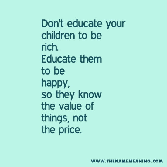 Quote-Don'T Educate Your Children To Be Rich. Educate Them To Be Happy, So They Know The Value Of Things, Not The Price.
