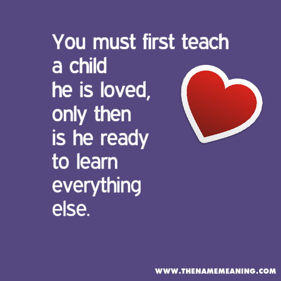 Quote - You Must First Teach A Child He Is Loved, Only Then Is He Ready To Learn Everything Else.