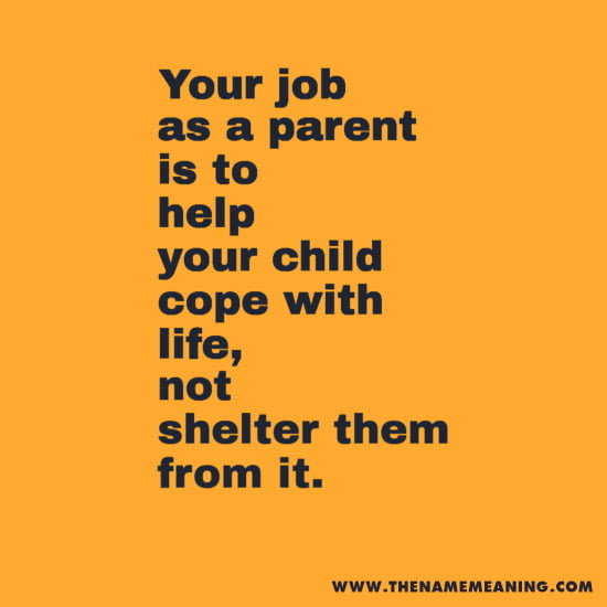 quote - Your job as a parent is to help your child cope with life, not shelter them from it.