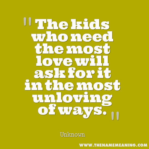 quote-The kids who need the most love will ask for it in the most unloving of ways.