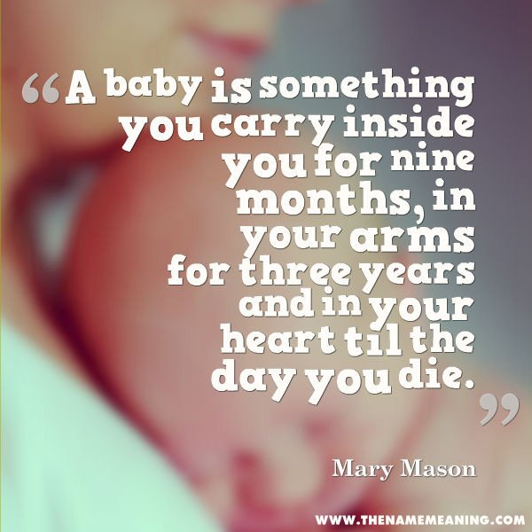 Baby Quote - A Baby Is Something You Carry Inside You For Nine Months, In Your Arms For Three Years And In Your Heart Til The Day You Die.