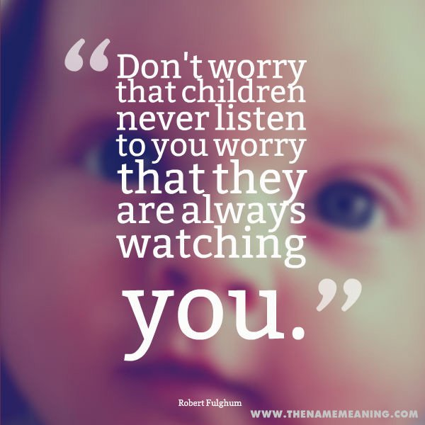 baby quote: Don't worry that children never listen to you; worry that they are always watching you.