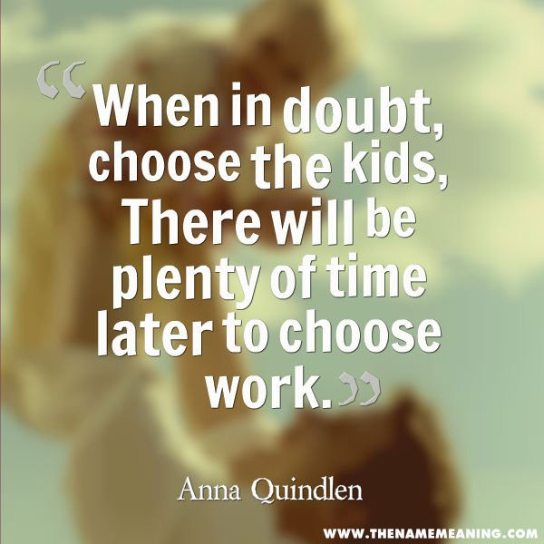 baby quote - When in doubt, choose the kids, There will be plenty of time later to choose work.