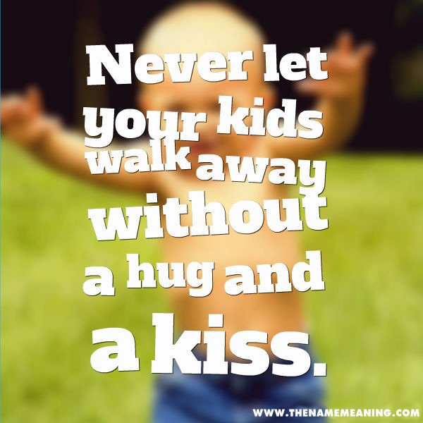 Quote - Never Let Your Kids Walk Away Without A Hug And A Kiss.