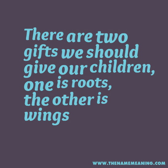 Quotes - There Are Two Gifts We Should Give Our Children, One Is Roots, The Other Is Wings