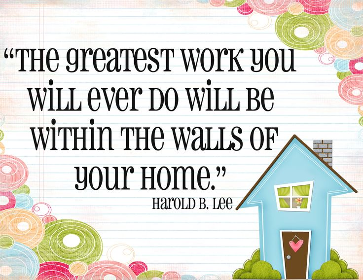 The Greatest Work You Will Ever Do Will Be Within The Walls Of Your Home.