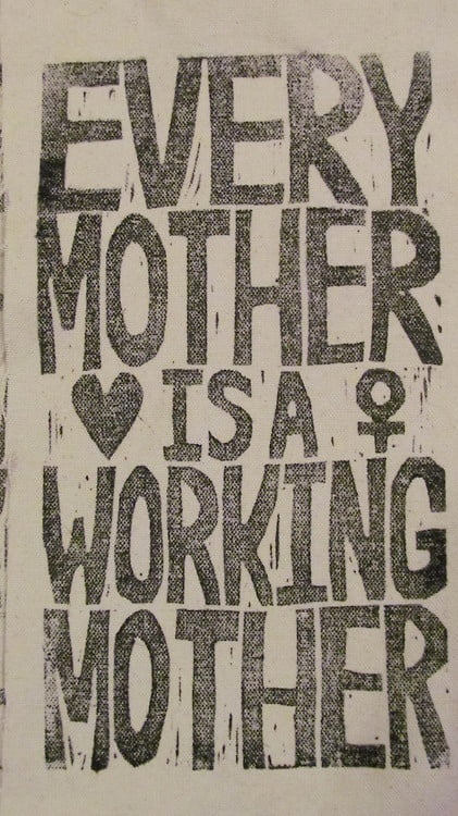 Every mother is a working mother.