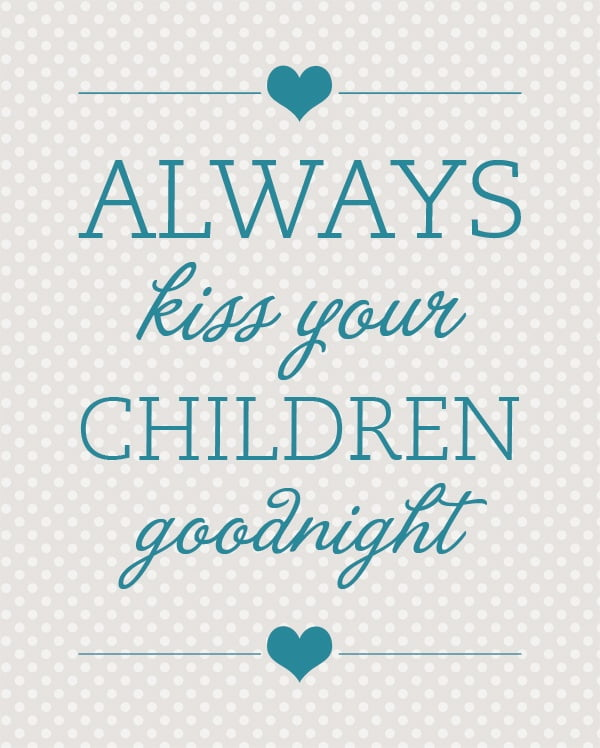 Always kiss your children goodnight.