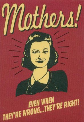 Mothers! Even When They'Re Wrong…They'Re Right!