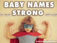 Baby Names Meaning Strong Collection – The Top Tough Names List